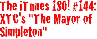 "The iTunes 180! XTC's ""The Mayor of Simpleton"""